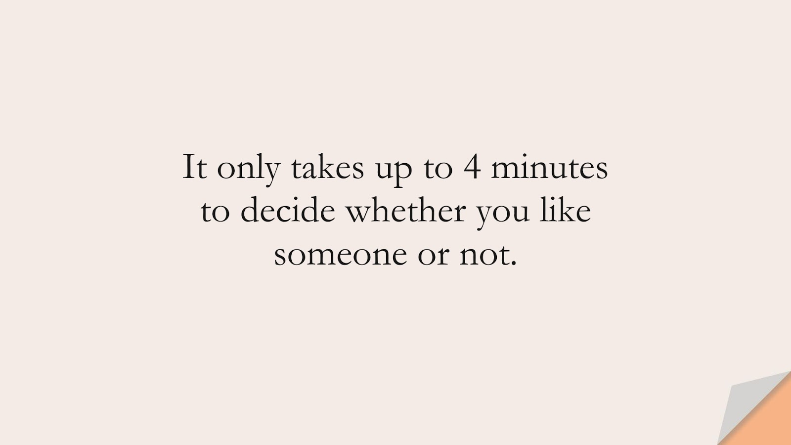 It only takes up to 4 minutes to decide whether you like someone or not.FALSE