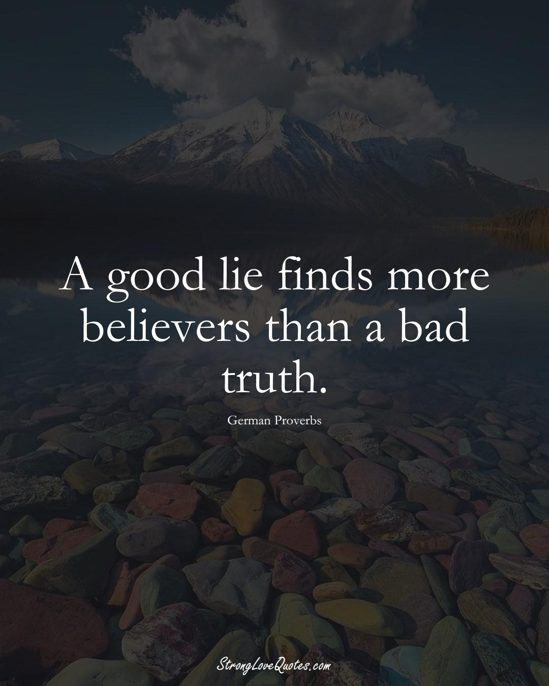 A good lie finds more believers than a bad truth. (German Sayings);  #EuropeanSayings
