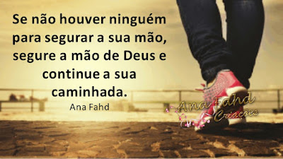 Se não houver ninguém para segurar a sua mão, segure a mão de Deus e continue a sua caminhada. Ana Fahd
