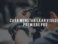 Cara Menstabilkan Video di Adobe Premier Pro dengan Mudah