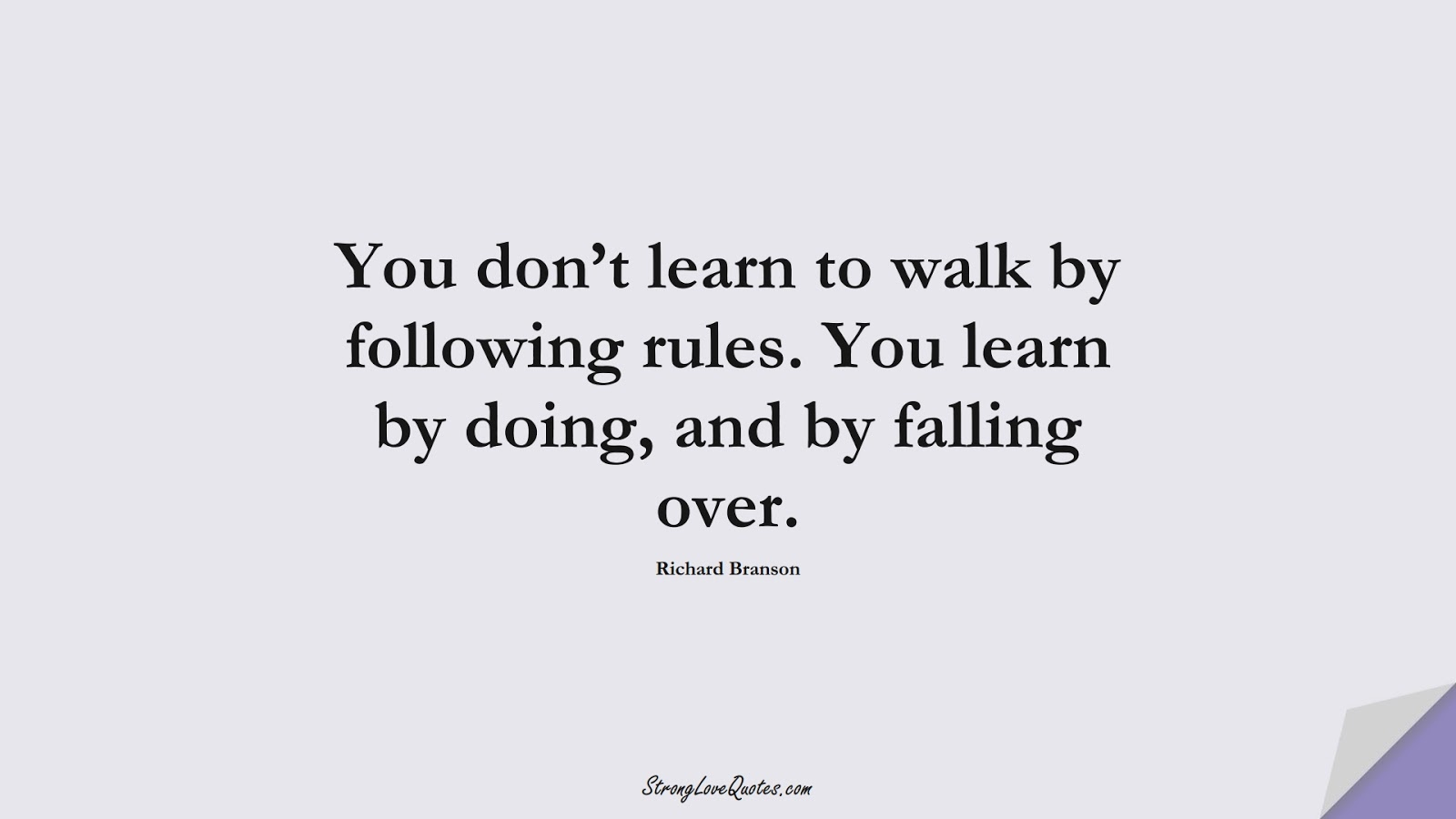 You don't learn to walk by following rules. You learn by doing, and by falling over. (Richard Branson);  #LearningQuotes