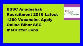 BSSC Anudeshak Recruitment 2016 Latest 1280 Vacancies Apply Online Bihar SSC Instructor Jobs