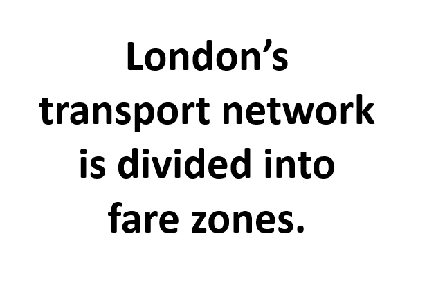 London's transport network is divided into fare zones.