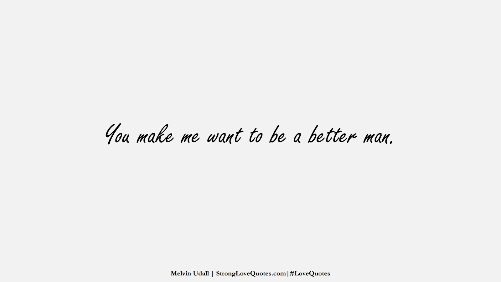 You make me want to be a better man. (Melvin Udall);  #LoveQuotes