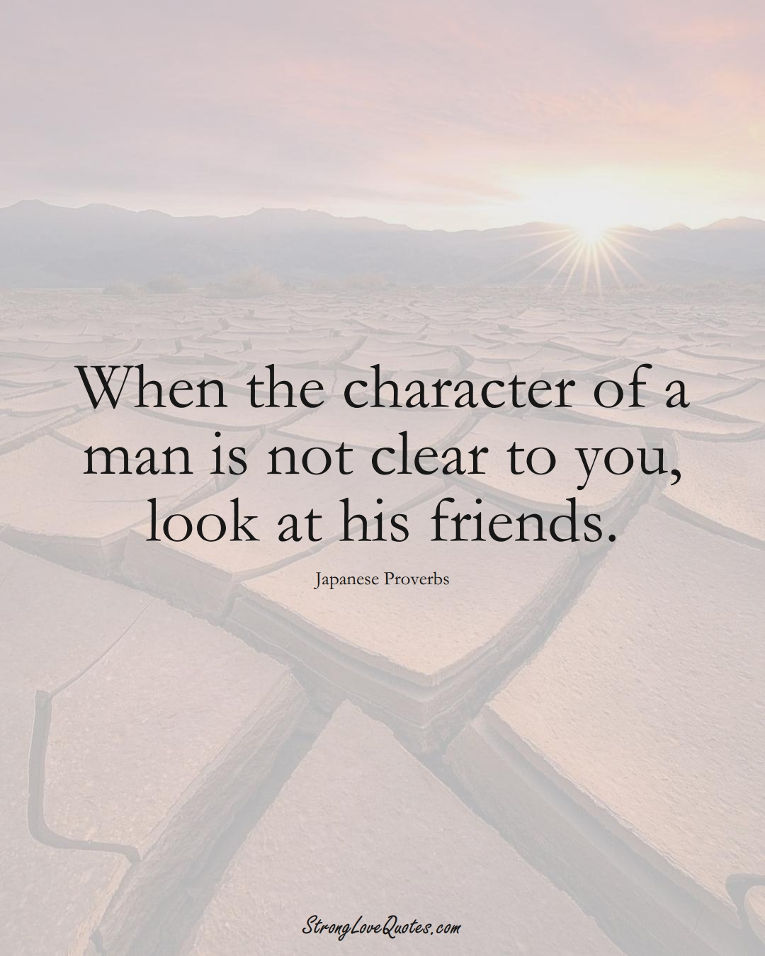 When the character of a man is not clear to you, look at his friends. (Japanese Sayings);  #AsianSayings