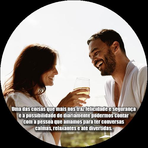 Uma das coisas que mais nos traz felicidade e segurança é a possibilidade de diariamente podermos contar com a pessoa que amamos para ter conversas calmas, relaxantes e até divertidas.