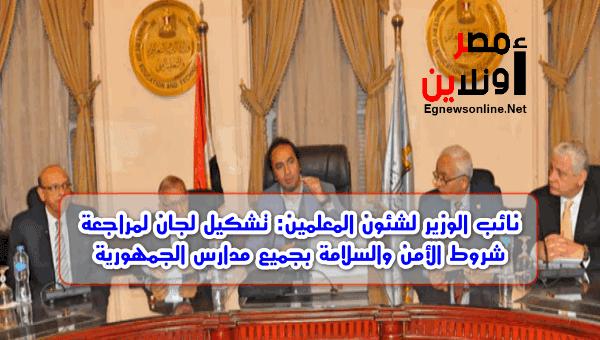نائب الوزير لشئون المعلمين: تشكيل لجان لمراجعة شروط الأمن والسلامة بجميع مدارس الجمهورية