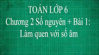 Toán lớp 6 Bài 1 Làm quen với số nguyên âm   chương 2 số nguyên   thầy lợi   toán đại số lớp 6 tập 1