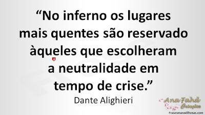 """""""No inferno os lugares mais quentes são reservado àqueles que escolheram a neutralidade em tempo de crise."""" Dante Alighieri"""
