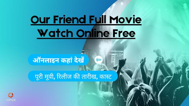 Our Friend Full Movie Watch Online Free, ऑनलाइन कहां देखें Our Friend पूरी मूवी, रिलीज की तारीख, कास्ट