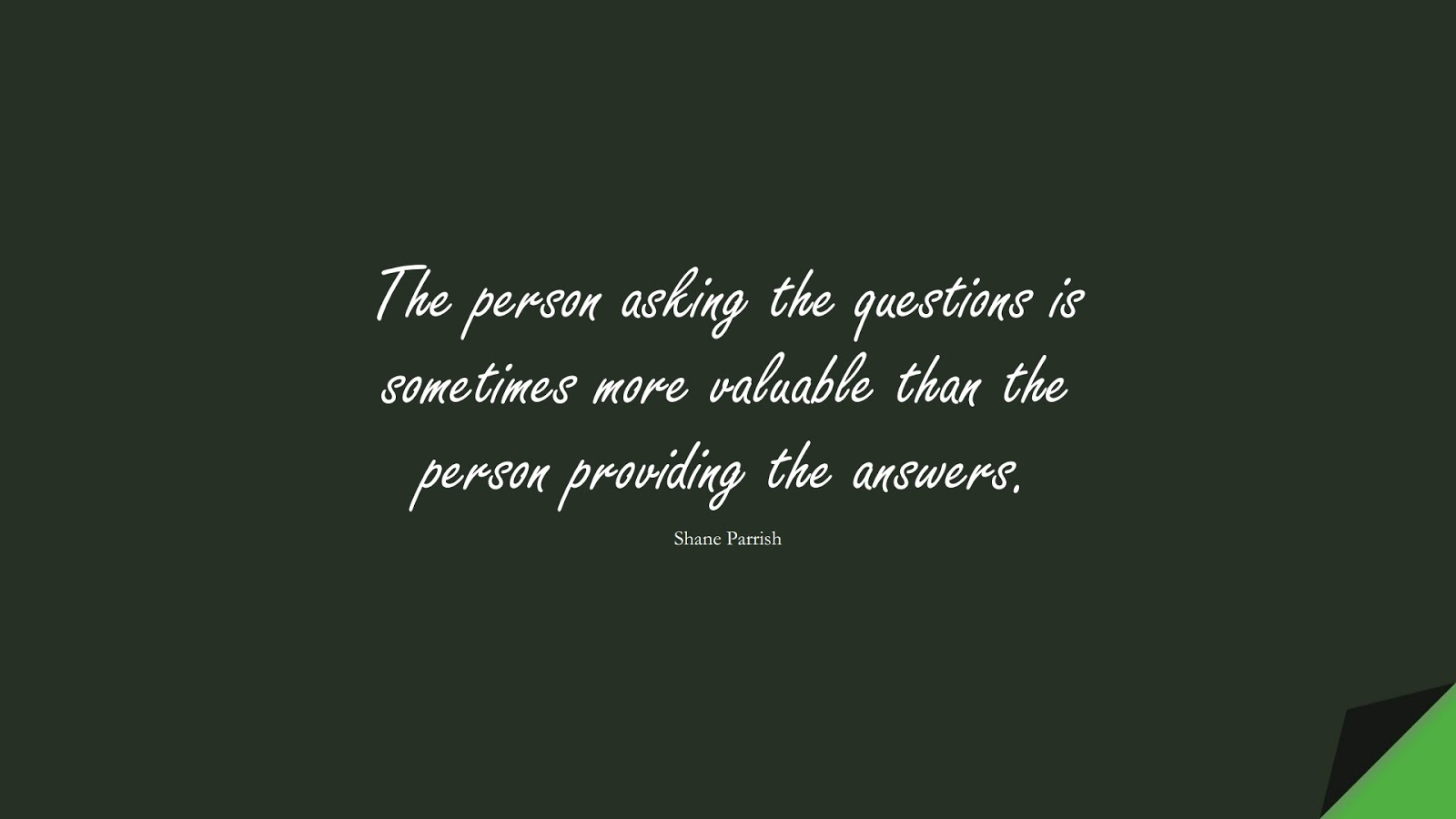 The person asking the questions is sometimes more valuable than the person providing the answers. (Shane Parrish);  #BestQuotes
