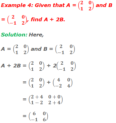 Example 4: Given that A = (■(2&0@1&2)) and B = (■(2&0@-1&2)), find A + 2B. Solution: Here, A = (■(2&0@1&2)) and B = (■(2&0@-1&2))  A + 2B = (■(2&0@1&2)) + 2(■(2&0@-1&2))             = (■(2&0@1&2)) + (■(4&0@-2&4))             = (■(2+4&0+0@1-2&2+4))             = (■(6&0@-1&6))