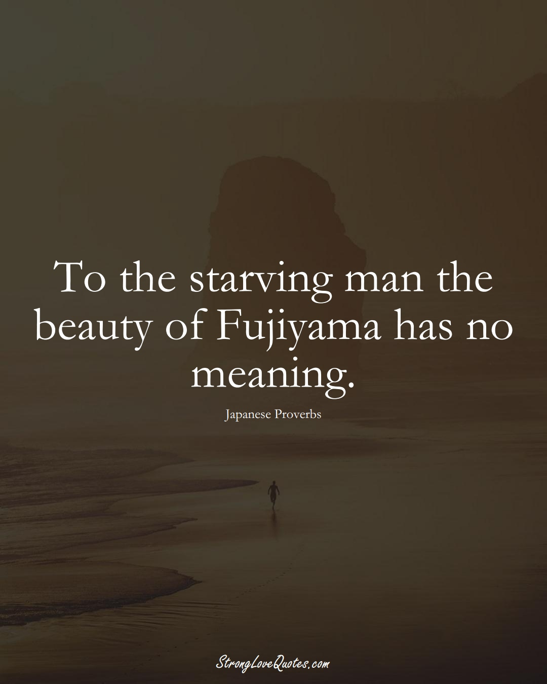 To the starving man the beauty of Fujiyama has no meaning. (Japanese Sayings);  #AsianSayings