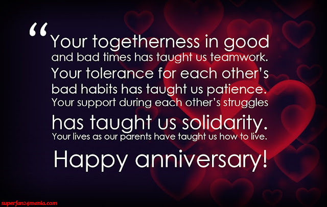 """""""Your togetherness in good and bad times has taught us teamwork. Your tolerance for each other's bad habits has taught us patience. Your support during each other's struggles has taught us solidarity. Your lives as our parents have taught us how to live. Happy anniversary!"""""""