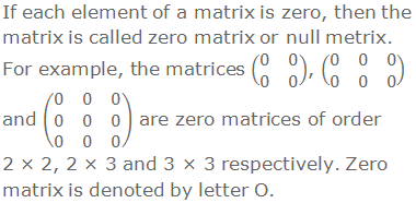 If each element of a matrix is zero, then the matrix is called zero matrix or null metrix. For example, the matrices (■(0&0@0&0)), (■(0&0&0@0&0&0)) and (■(0&0&0@0&0&0@0&0&0)) are zero matrices of order 2 × 2, 2 × 3 and 3 × 3 respectively. Zero matrix is denoted by letter O.