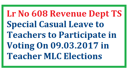 Teacher MLC Elections Special Casual Leave to Voters on 09.03.2017 Vide Lr No 608 of Revenue Department of Telangana State   Mahabunagar Ranga Reddy Hyderabad Teacher MLC Elections on 09.03.2017 instructions to District Educational Officers of the said Districts to sanction Special Casual Leave to the Teachers who have Vote to participate in Election on 09.03.2017 teacher-mlc-elections-special-casual-leave-to-teacher-voters