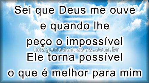 Sei que Deus me ouve e quando lhe peço o impossível Ele torna possível o que é melhor para mim