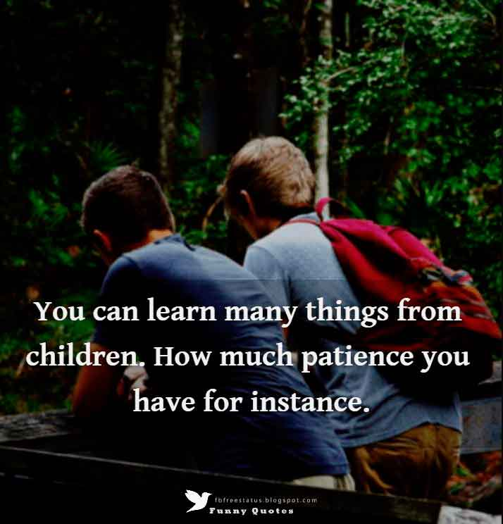 You can learn many things from children. How much patience you have for instance. - Franklin P. Jones