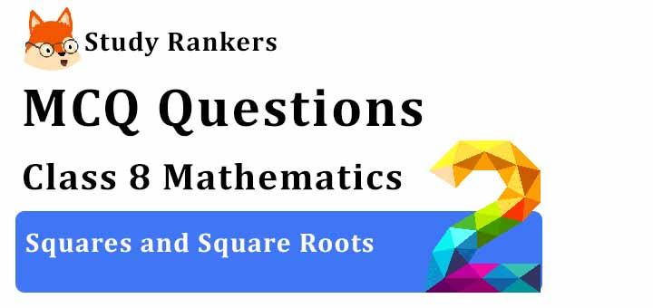 MCQ Questions for Class 8 Maths: Ch 6 Squares and Square Roots