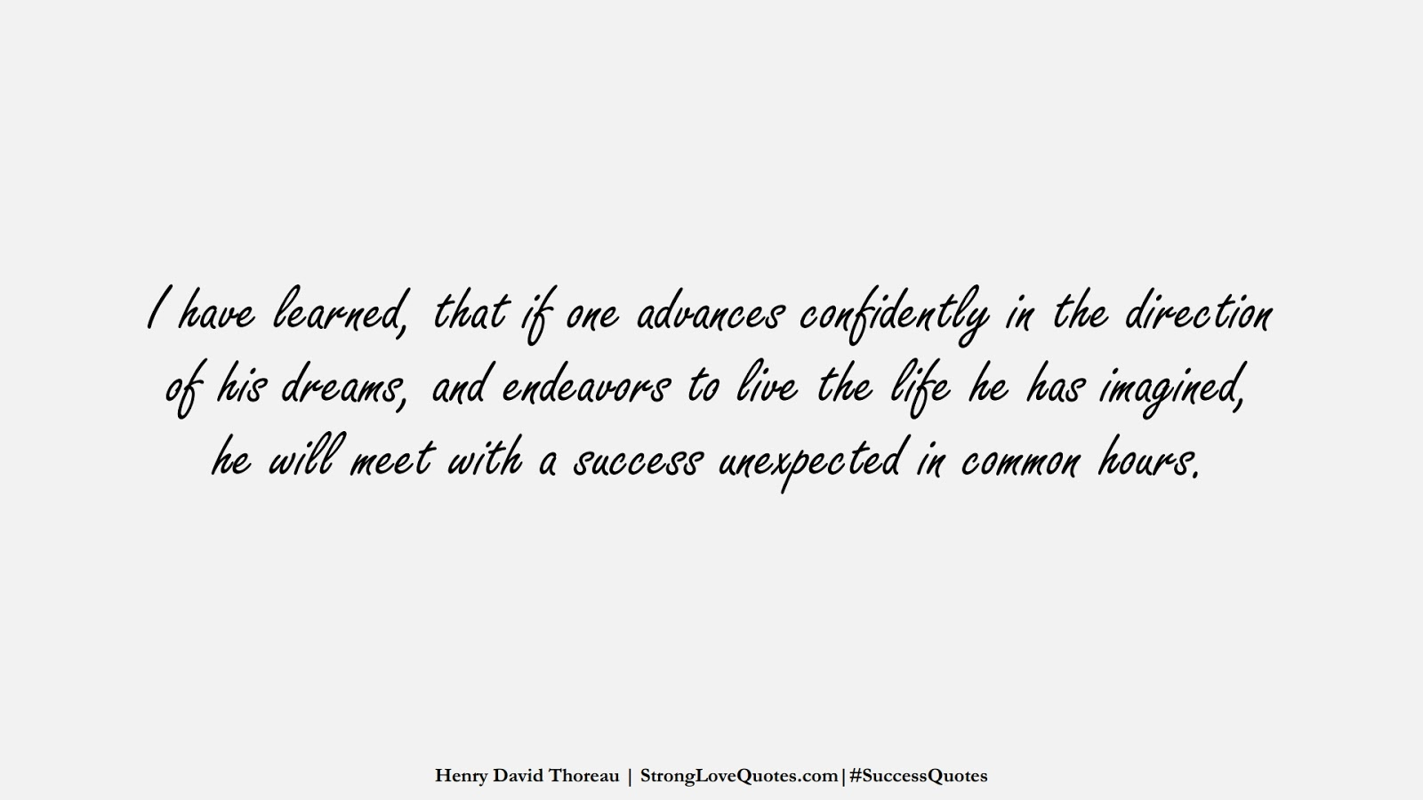 I have learned, that if one advances confidently in the direction of his dreams, and endeavors to live the life he has imagined, he will meet with a success unexpected in common hours. (Henry David Thoreau);  #SuccessQuotes