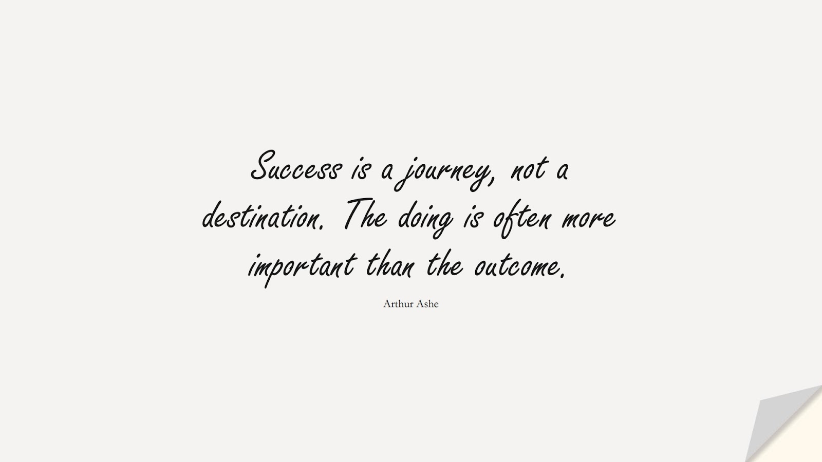 Success is a journey, not a destination. The doing is often more important than the outcome. (Arthur Ashe);  #SuccessQuotes