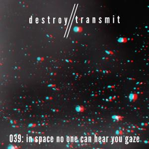 Destroy//Transmit. 039: In Space No One Can Hear You Gaze