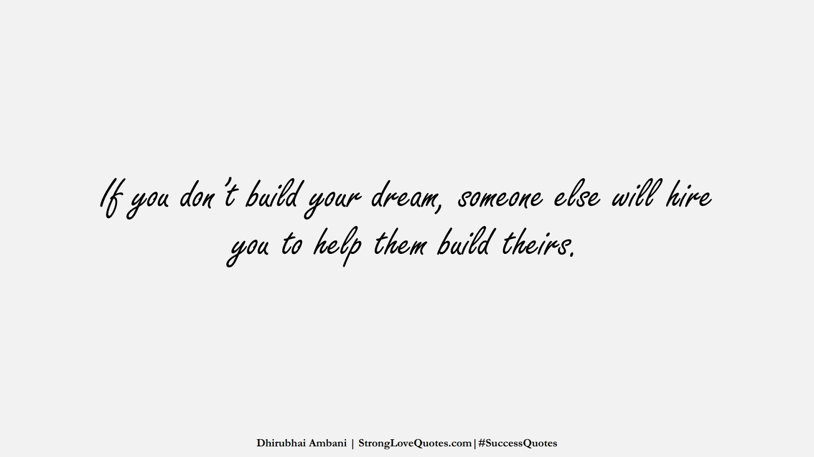 If you don't build your dream, someone else will hire you to help them build theirs. (Dhirubhai Ambani);  #SuccessQuotes