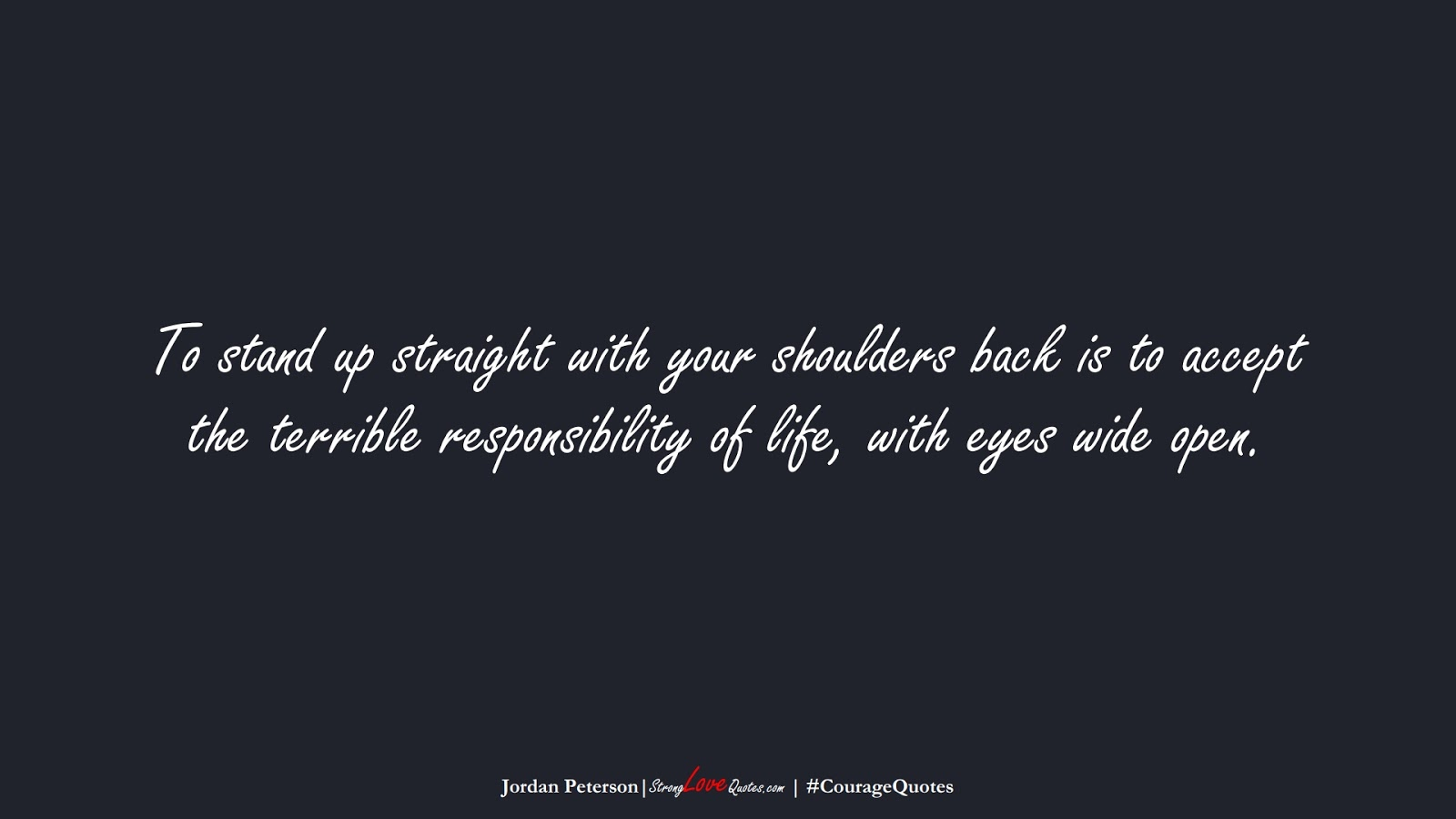 To stand up straight with your shoulders back is to accept the terrible responsibility of life, with eyes wide open. (Jordan Peterson);  #CourageQuotes