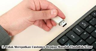 Tidak Merepotkan Customer Dengan Masalah Flashdisk Error