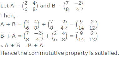 Let A = (■(2&4@6&8)) and B = (■(7&-2@8&4)) Then, A + B = (■(2&4@6&8)) + (■(7&-2@8&4)) = (■(9&2@14&12)) B + A = (■(7&-2@8&4)) + (■(2&4@6&8)) = (■(9&2@14&12)) ∴ A + B = B + A Hence the commutative property is satisfied.