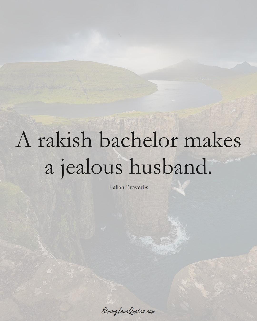 A rakish bachelor makes a jealous husband. (Italian Sayings);  #EuropeanSayings