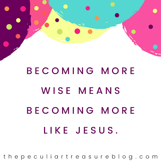 """Becoming more wise means becoming more like Jesus."" -Kristin Cook"