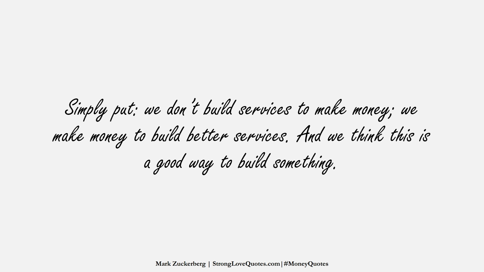 Simply put: we don't build services to make money; we make money to build better services. And we think this is a good way to build something. (Mark Zuckerberg);  #MoneyQuotes