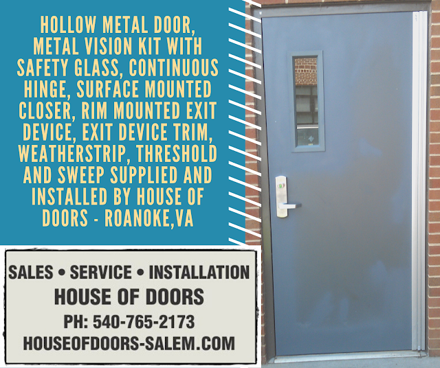 Hollow metal door, MEtal vision kit with safety glass, Continuous hinge, surface mounted closer, rim mounted exit device, exit device trim, weatherstrip, threshold and sweep supplied and installed by House of Doors - Roanoke,VA