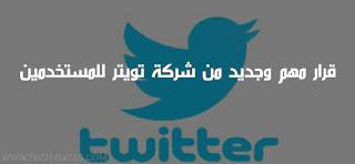 قرار مهم وجديد من شركة تويتر للمستخدمين Twitter| تعرف عليه الان