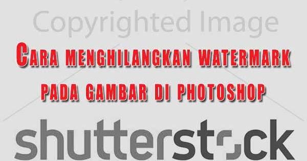 Cara Menghilangkan Watermark Tulisan Dan Logo Di Photoshop Grafis Media