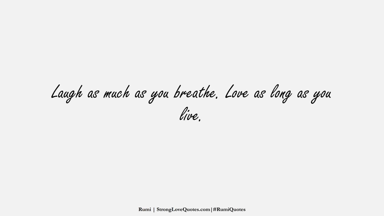 Laugh as much as you breathe. Love as long as you live. (Rumi);  #RumiQuotes