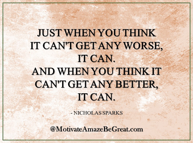 "Inspirational Quotes About Life: ""Just when you think it can't get any worse, it can. And just when you think it can't get any better, it can."" -  Nicholas Sparks"