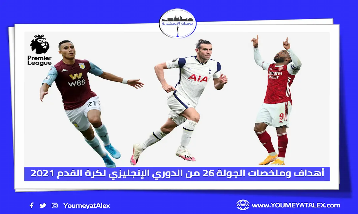 أهداف وملخصات مباريات الجولة 26 من الدوري الإنجليزي لكرة القدم 2021 (فيديو)