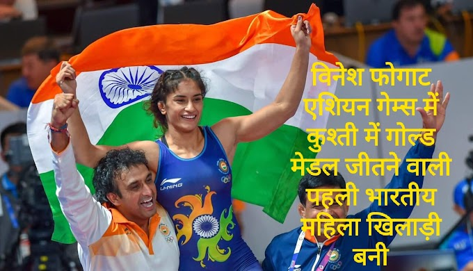 एशियाई खेलों में भारत क़ो महिला कुश्ती वर्ग मे पहला गोल्ड🎖मेडल दिलाकर विनेश फोगट ने रचा इतिहास