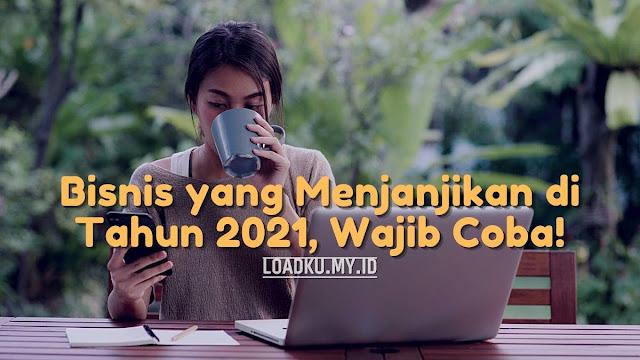 Bisnis yang Menjanjikan di Tahun 2021, Wajib Coba!