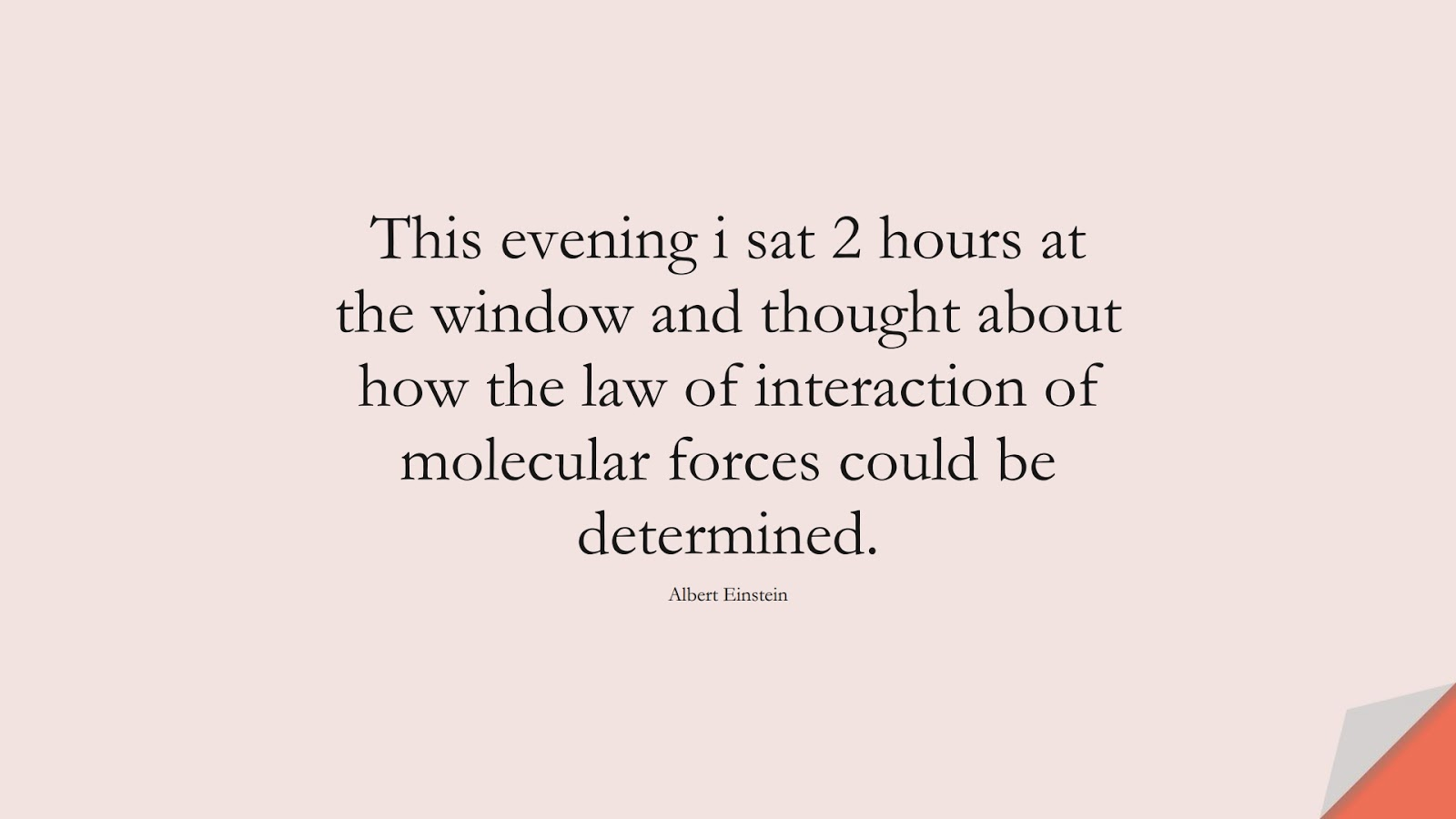 This evening i sat 2 hours at the window and thought about how the law of interaction of molecular forces could be determined. (Albert Einstein);  #AlbertEnsteinQuotes