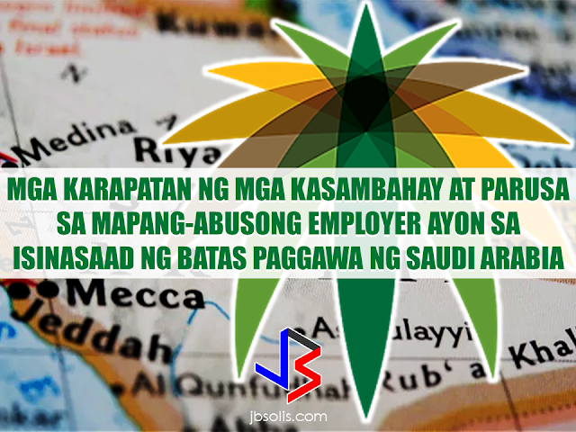 The Saudi Labor Law does not only favor the rights and welfare of the saudi employer but also the rights of the household service workers (HSWs). In fact, there are also clauses that penalizes abusive employers. If properly implemented, the Saudi labor law could be beneficial to both parties. Let us look further what the law says about the rights of  thousands of domestic workers deployed throughout the Kingdom.  Domestic Labor Rights  1 Daily off-hours  The domestic labor shall be allowed to enjoy a daily rest for at least nine hours a day.  2 Weekly Rest:  The domestic labor may get one day off per week, based on the agreement of the parties in the contract. 3 Medical Care:  Medical Care shall be provided to the domestic labor in accordance with the rules and regulations enforced in the Kingdom. The domestic labor shall be entitled for a paid sick leave not exceeding thirty days per year upon a medical report proving his/her need for the sick leave. Penalties for Violation by the Employer   A fine not exceeding two thousand Riyals, or being prevented from recruiting for one year, or both.  If the violation is repeated, the employer will be punished by a fine of not less than two thousand riyals, and not exceeding five thousand riyals, or prohibited from recruiting for three years, or both.  If the violation is repeated for the third time, the relative committee may prevent the violator from recruitment. The penalty shall multiply by multiplicity of violations proved against the employer.  Employer Obligations  The domestic worker is not allowed to work except for what is described in the contract, or work for others, except in cases of necessity, ensuring the work is not substantially different from his/her original work.  The employer is obliged not to assign the domestic labor any risky work to health or safety of his/her body, or negatively affects his/her dignity. Not to sublet the domestic labor, or allow him/her to work for his/her own account.  The employer