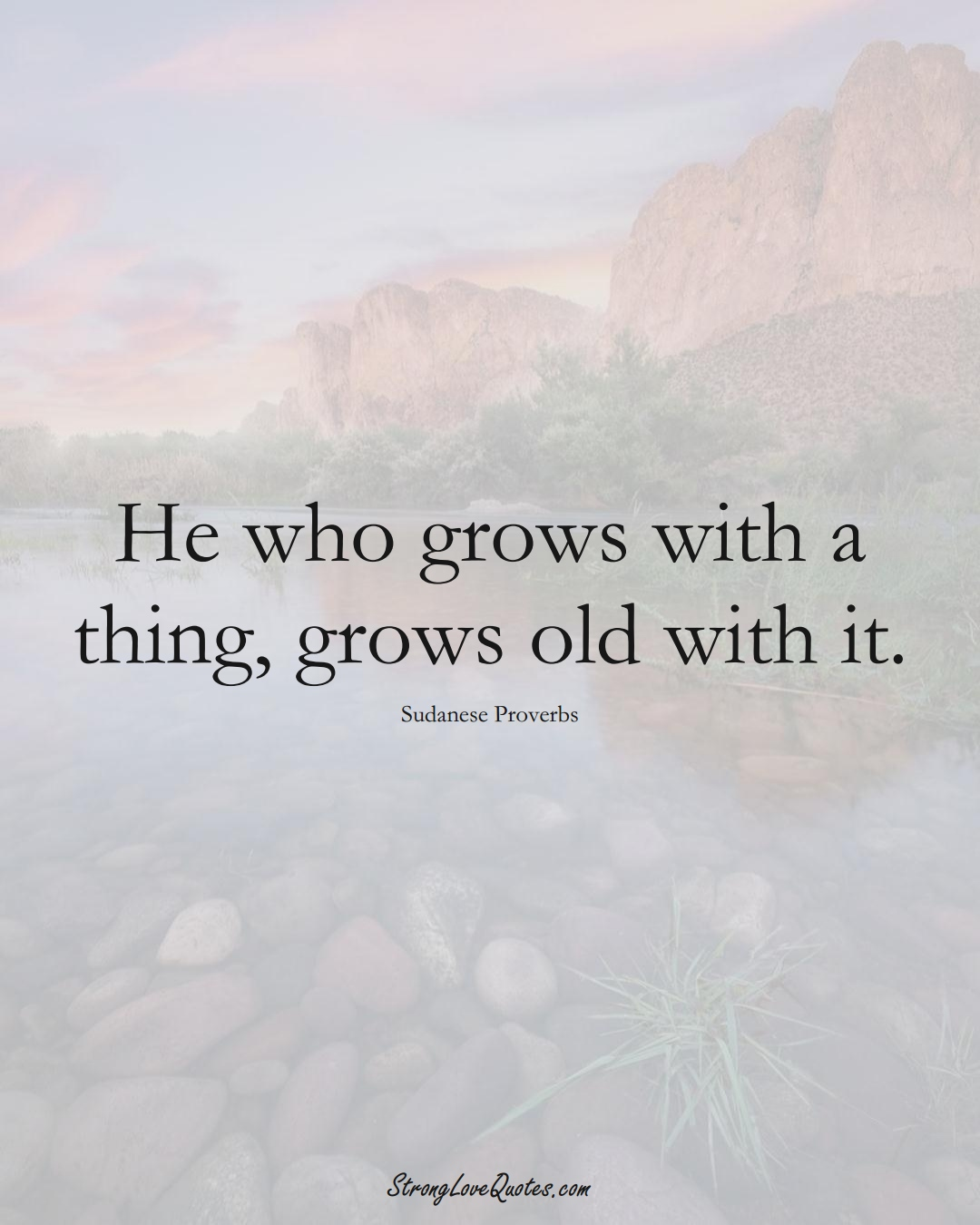 He who grows with a thing, grows old with it. (Sudanese Sayings);  #AfricanSayings