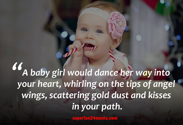 A baby girl would dance her way into your heart, whirling on the tips of angel wings, scattering gold dust and kisses in your path.