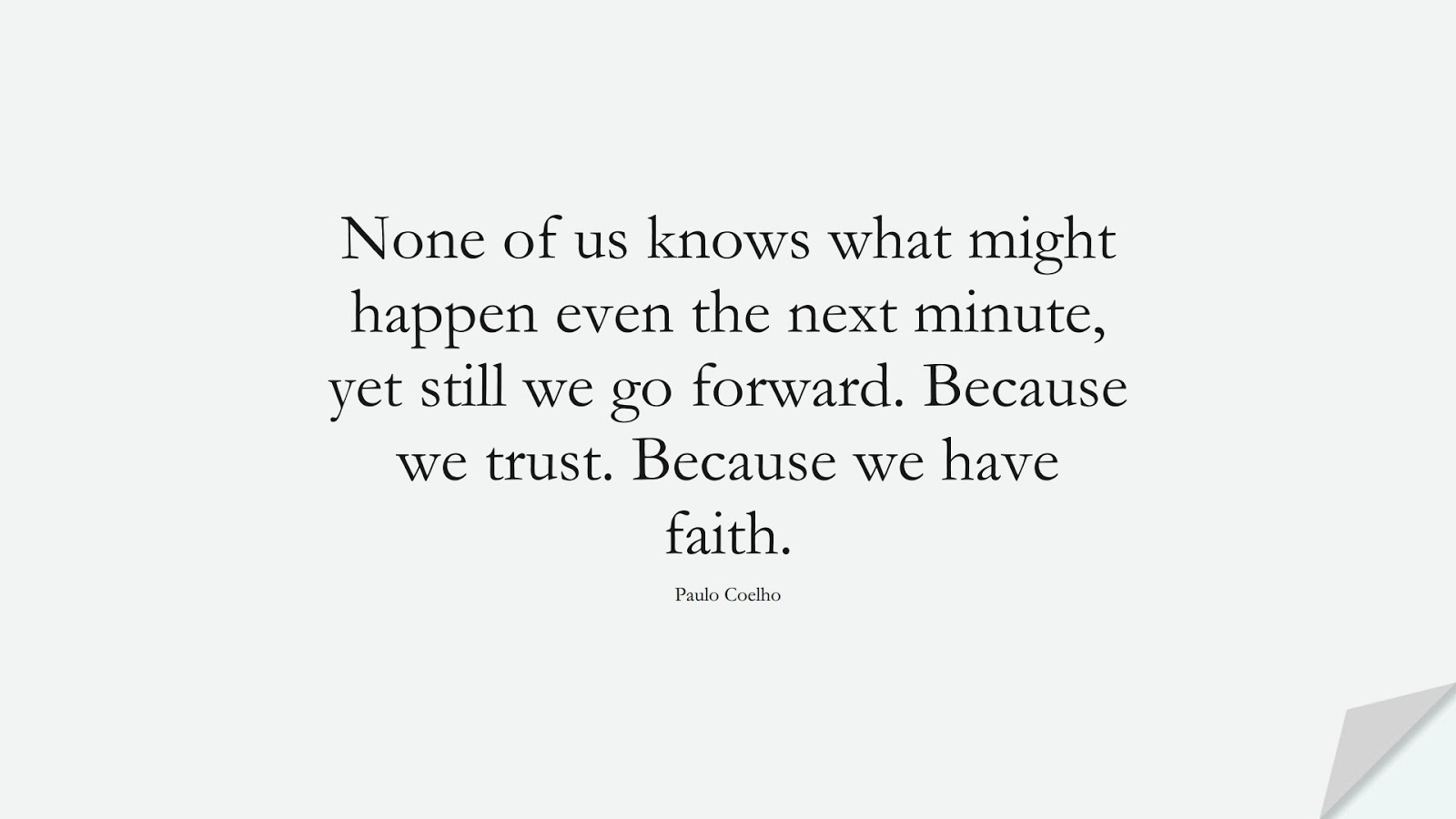 None of us knows what might happen even the next minute, yet still we go forward. Because we trust. Because we have faith. (Paulo Coelho);  #HopeQuotes