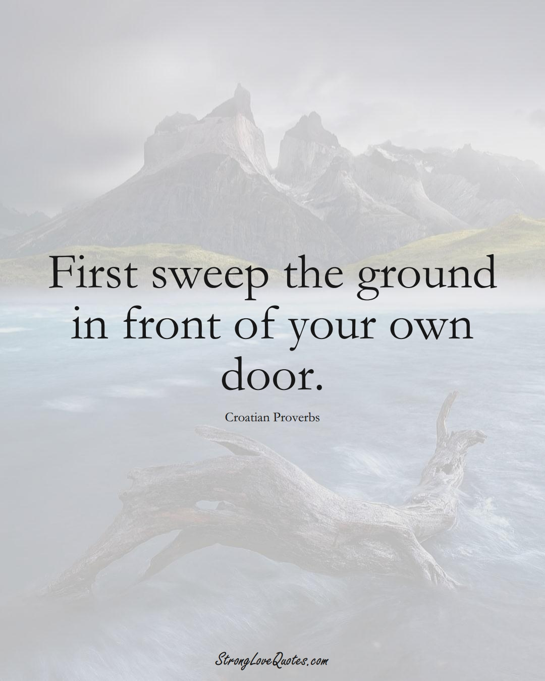 First sweep the ground in front of your own door. (Croatian Sayings);  #EuropeanSayings