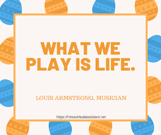 What we play is life. - LOUIS ARMSTRONG, MUSICIAN