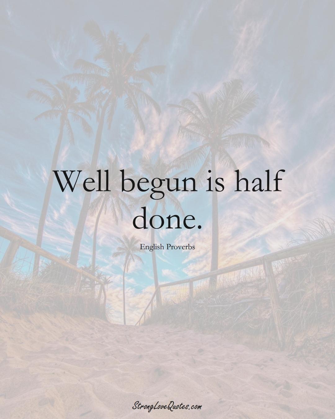 Well begun is half done. (English Sayings);  #EuropeanSayings