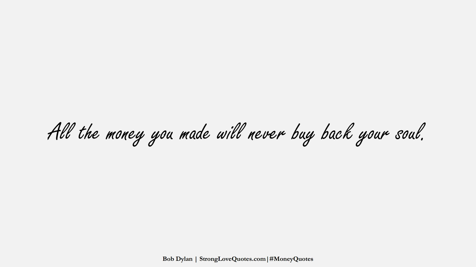 All the money you made will never buy back your soul. (Bob Dylan);  #MoneyQuotes